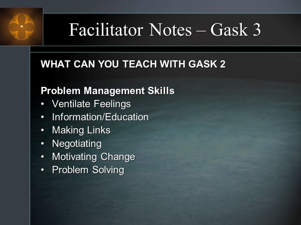 Facilitator Notes – Gask 3 WHAT CAN YOU TEACH WITH GASK 2 Problem Management Skills Ventilate Feelings Information/Education Making Links Negotiating