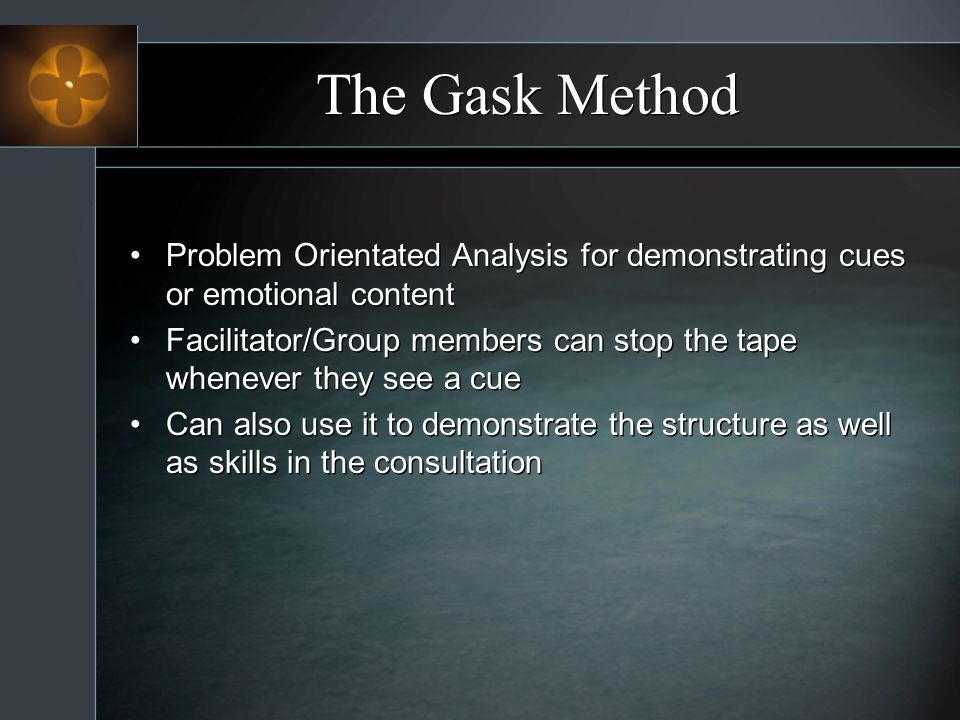 The Gask Method Problem Orientated Analysis for demonstrating cues or emotional content Facilitator/Group members can stop the tape whenever they see