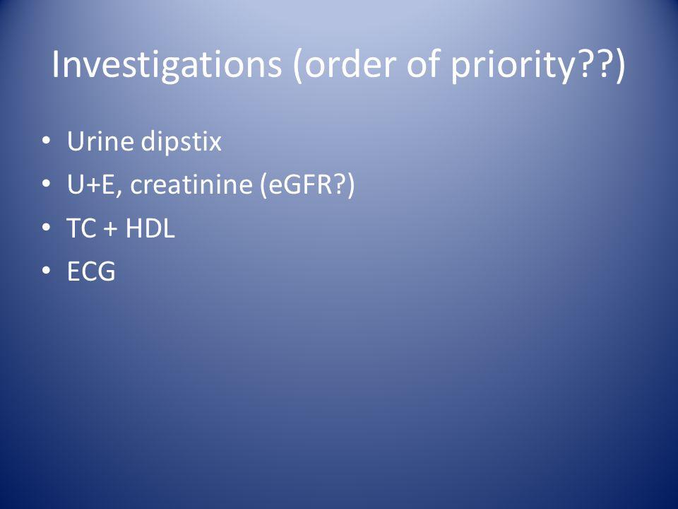 Investigations (order of priority ) Urine dipstix U+E, creatinine (eGFR ) TC + HDL ECG