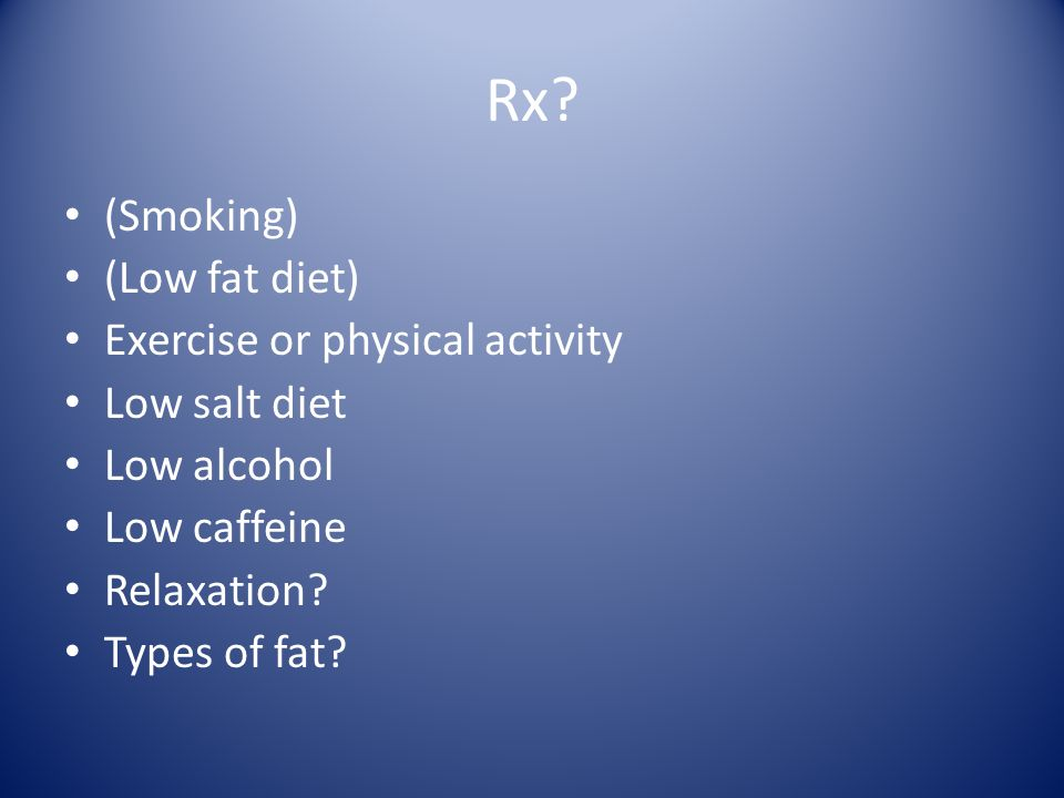 Rx? (Smoking) (Low fat diet) Exercise or physical activity Low salt diet Low alcohol Low caffeine Relaxation? Types of fat?