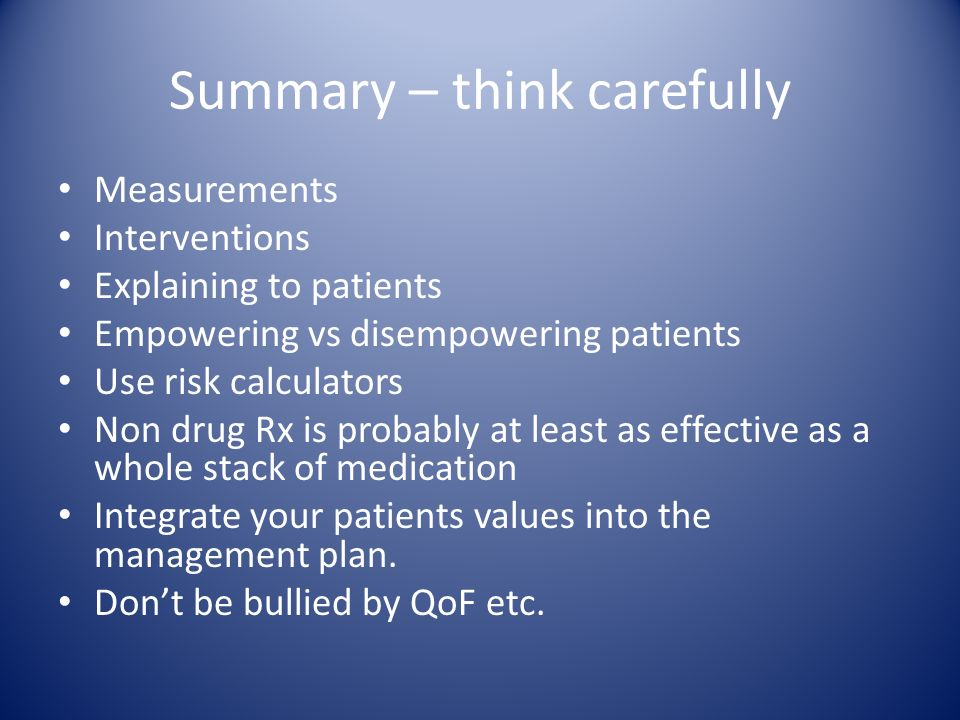 Summary – think carefully Measurements Interventions Explaining to patients Empowering vs disempowering patients Use risk calculators Non drug Rx is probably at least as effective as a whole stack of medication Integrate your patients values into the management plan.