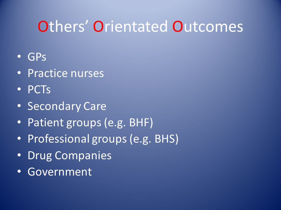Others Orientated Outcomes GPs Practice nurses PCTs Secondary Care Patient groups (e.g. BHF) Professional groups (e.g. BHS) Drug Companies Government