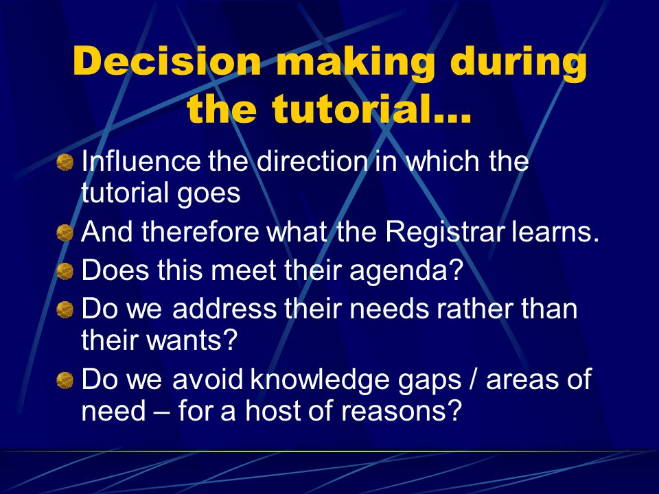 Decision making during the tutorial… Influence the direction in which the tutorial goes And therefore what the Registrar learns.