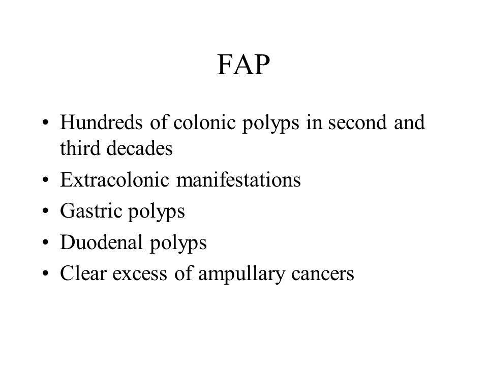 FAP Hundreds of colonic polyps in second and third decades Extracolonic manifestations Gastric polyps Duodenal polyps Clear excess of ampullary cancer