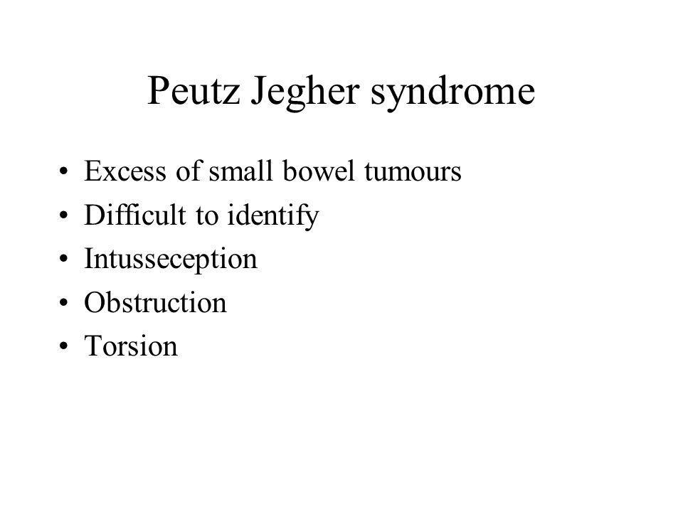 Peutz Jegher syndrome Excess of small bowel tumours Difficult to identify Intusseception Obstruction Torsion