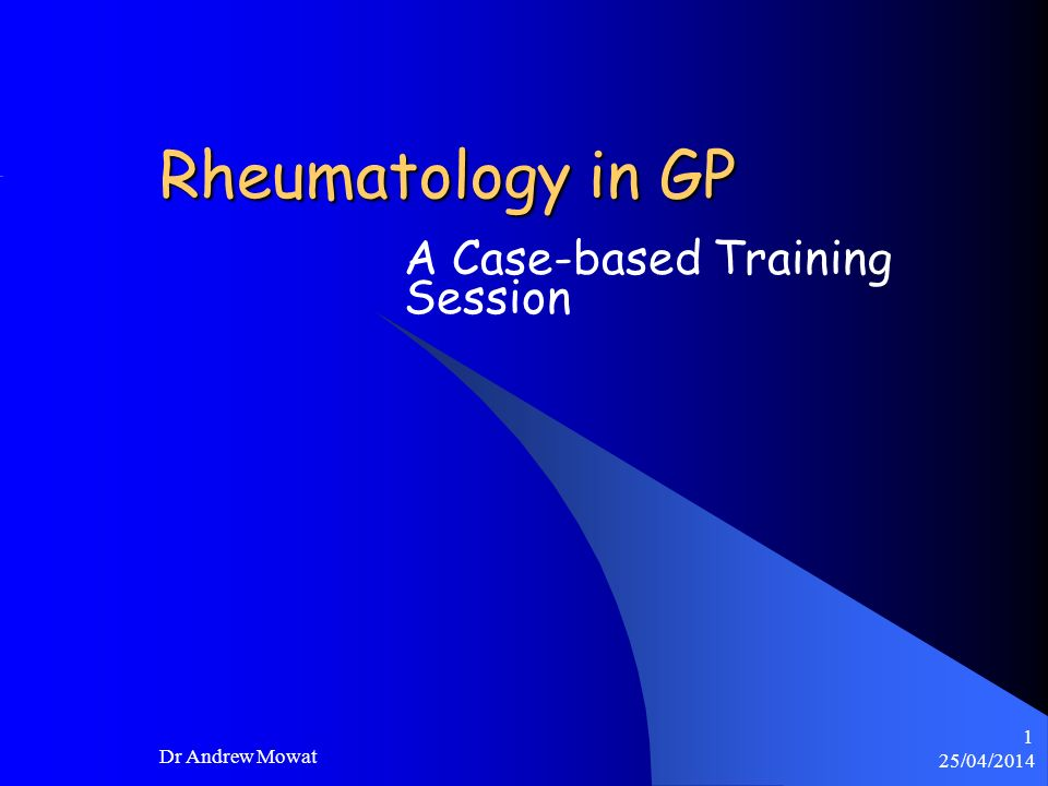 25/04/2014 Dr Andrew Mowat 1 Rheumatology in GP A Case-based Training Session