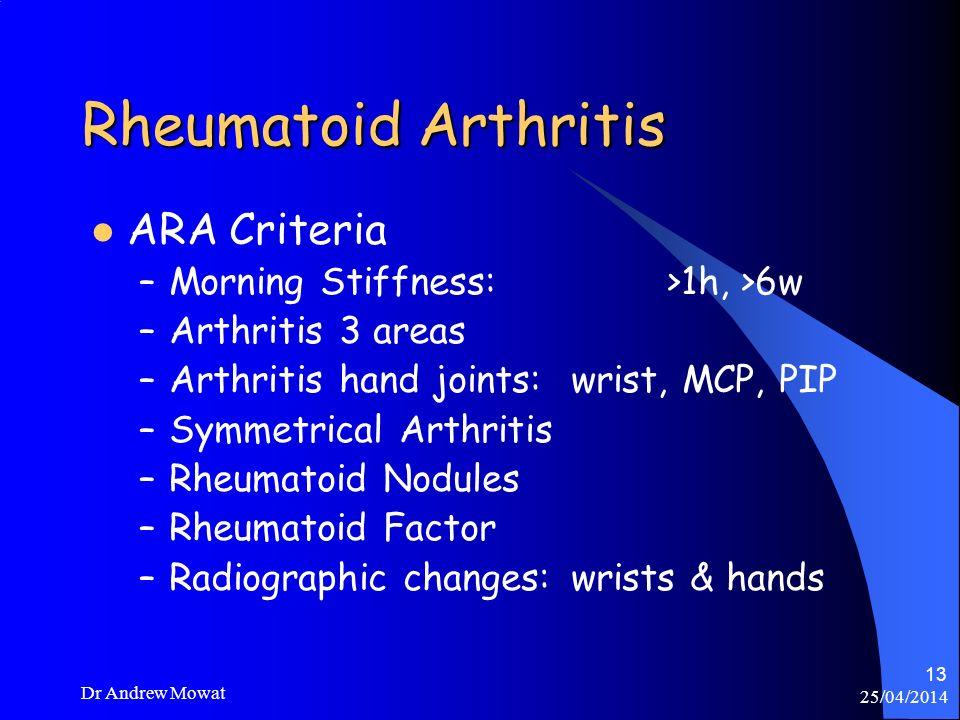 25/04/2014 Dr Andrew Mowat 13 Rheumatoid Arthritis ARA Criteria –Morning Stiffness: >1h, >6w –Arthritis 3 areas –Arthritis hand joints:wrist, MCP, PIP