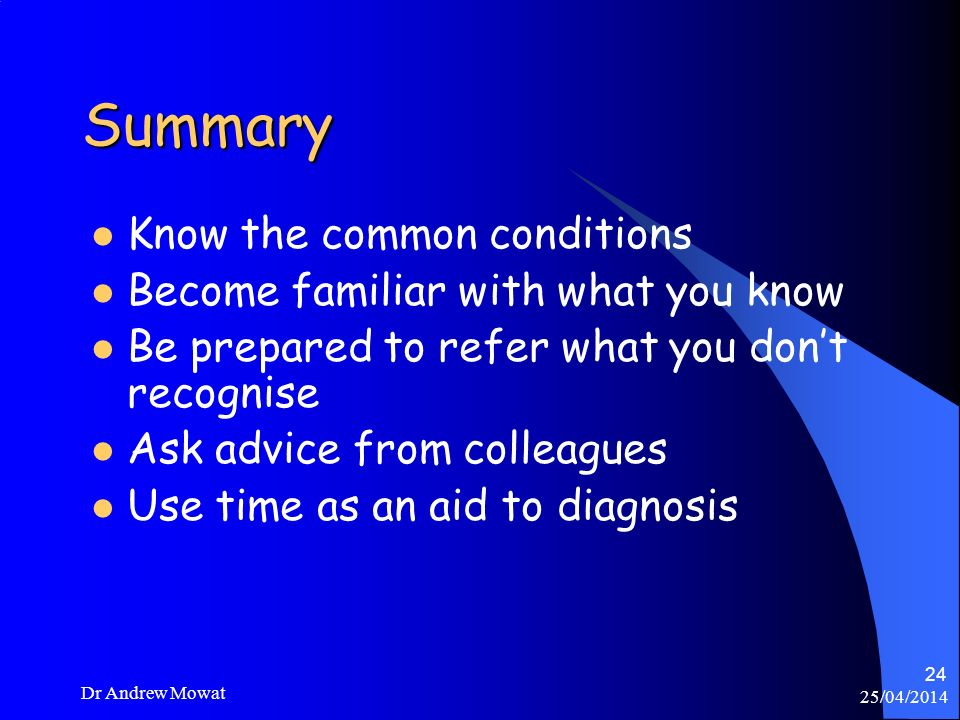 25/04/2014 Dr Andrew Mowat 24 Summary Know the common conditions Become familiar with what you know Be prepared to refer what you dont recognise Ask a