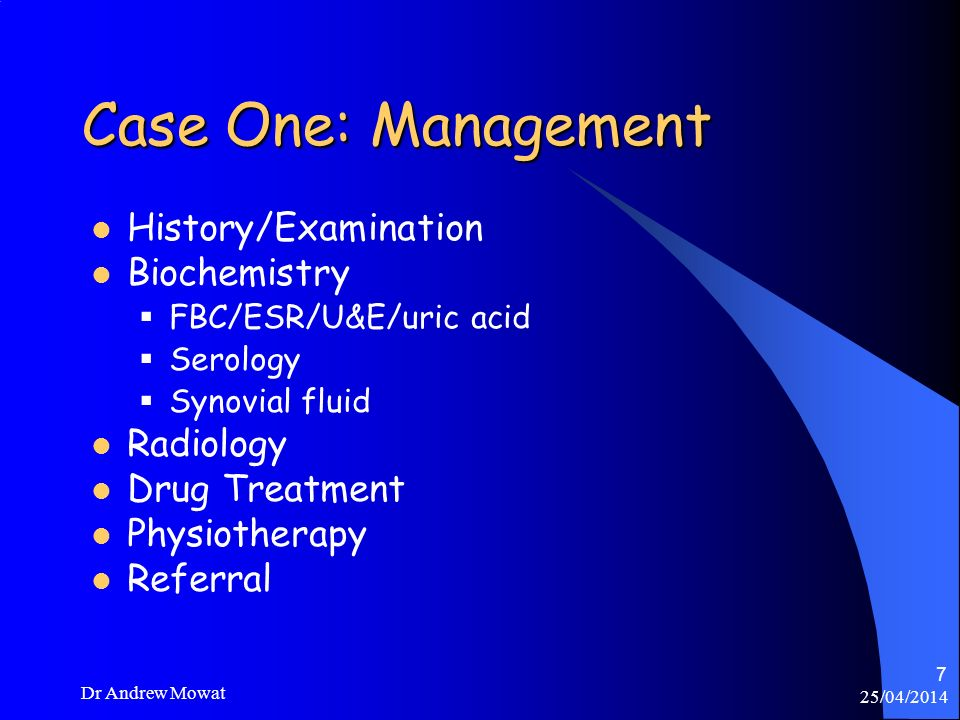 25/04/2014 Dr Andrew Mowat 7 Case One: Management History/Examination Biochemistry FBC/ESR/U&E/uric acid Serology Synovial fluid Radiology Drug Treatm