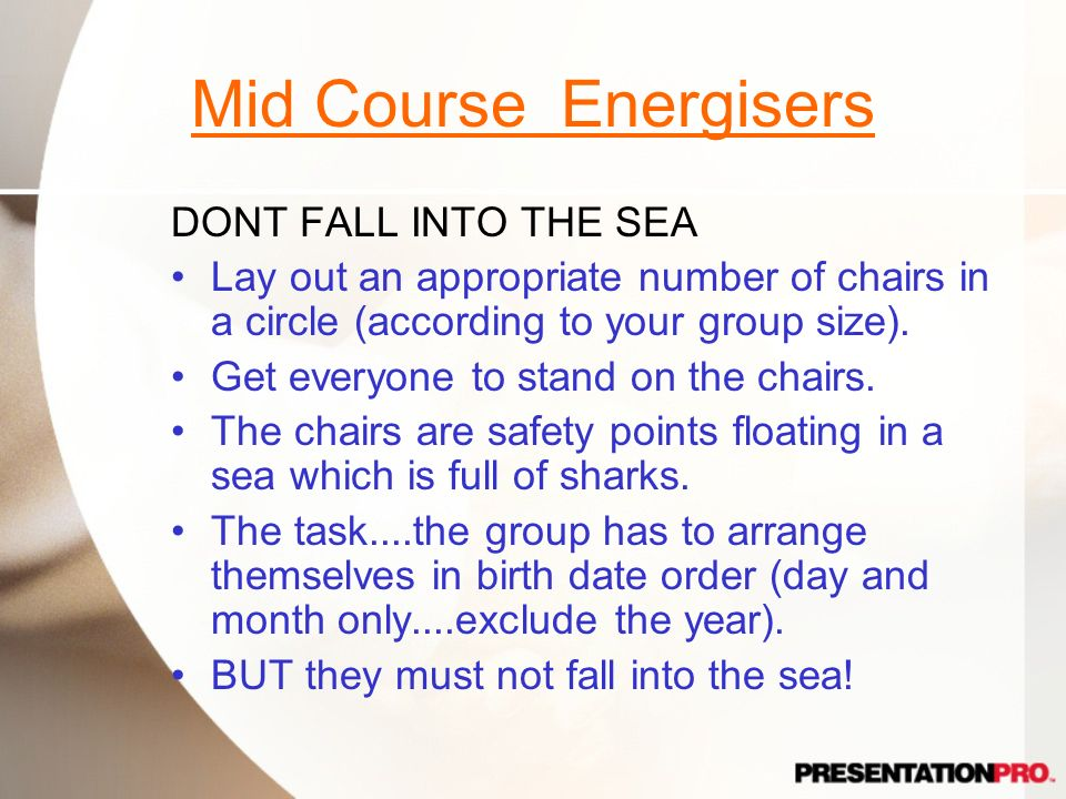 Mid Course Energisers DONT FALL INTO THE SEA Lay out an appropriate number of chairs in a circle (according to your group size). Get everyone to stand