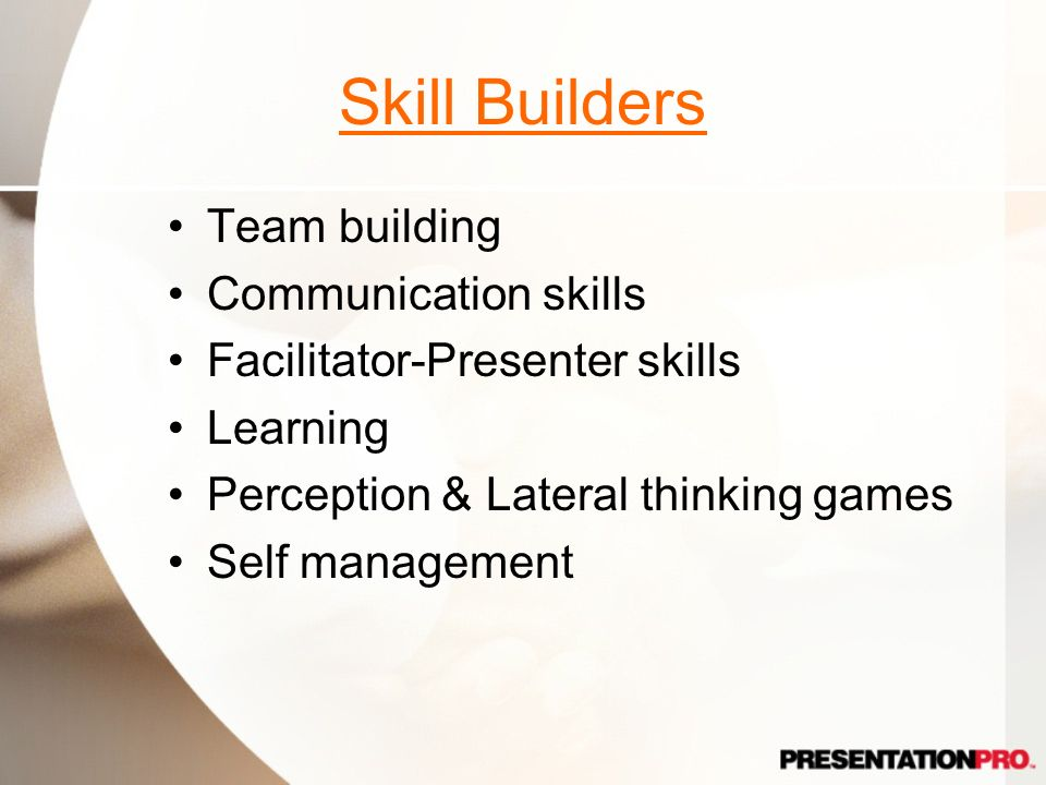 Skill Builders Team building Communication skills Facilitator-Presenter skills Learning Perception & Lateral thinking games Self management