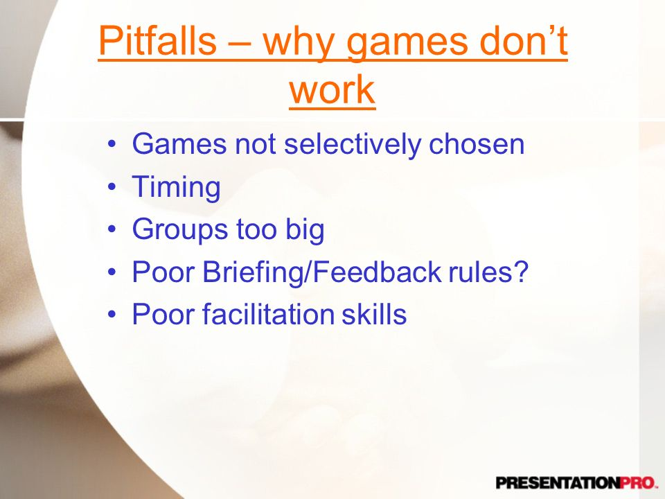 Pitfalls – why games dont work Games not selectively chosen Timing Groups too big Poor Briefing/Feedback rules? Poor facilitation skills