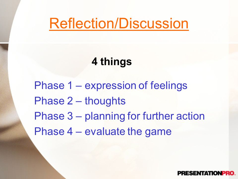 Reflection/Discussion Phase 1 – expression of feelings Phase 2 – thoughts Phase 3 – planning for further action Phase 4 – evaluate the game 4 things