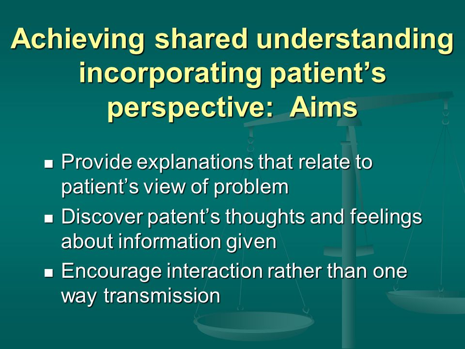 Achieving shared understanding incorporating patients perspective: Skills Relate explanation to patients view of the problem Relate explanation to patients view of the problem Provide opportunity and encouragement for patient to contribute Provide opportunity and encouragement for patient to contribute Pick up verbal and non verbal cues Pick up verbal and non verbal cues Elicit patients beliefs, reactions and feelings Elicit patients beliefs, reactions and feelings