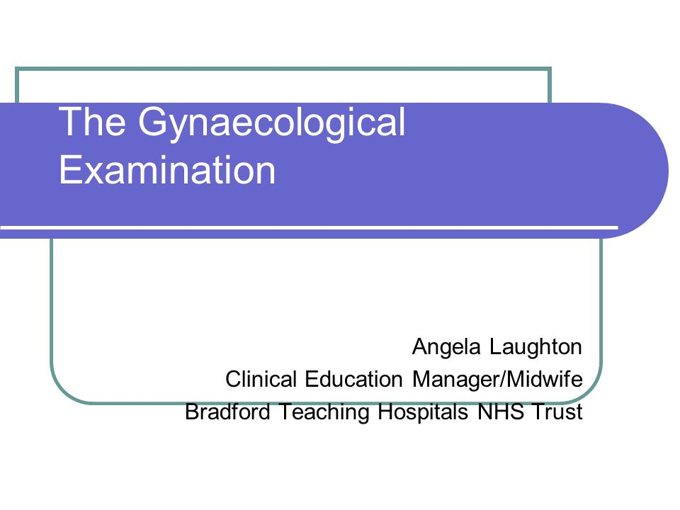 The Gynaecological Examination Angela Laughton Clinical Education Manager/Midwife Bradford Teaching Hospitals NHS Trust