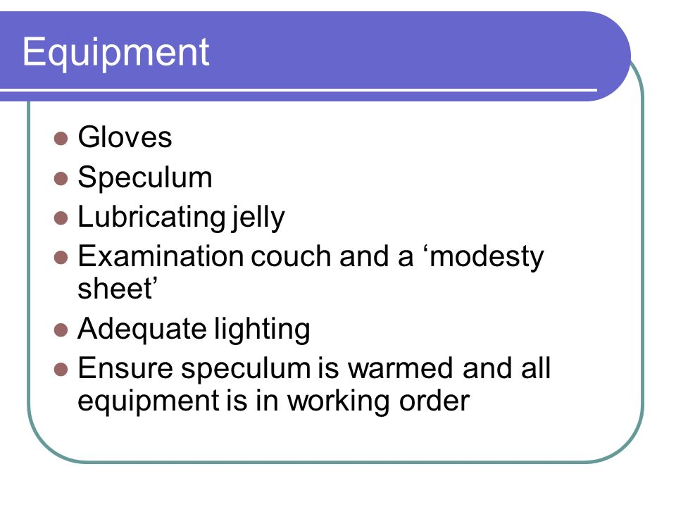 Equipment Gloves Speculum Lubricating jelly Examination couch and a modesty sheet Adequate lighting Ensure speculum is warmed and all equipment is in