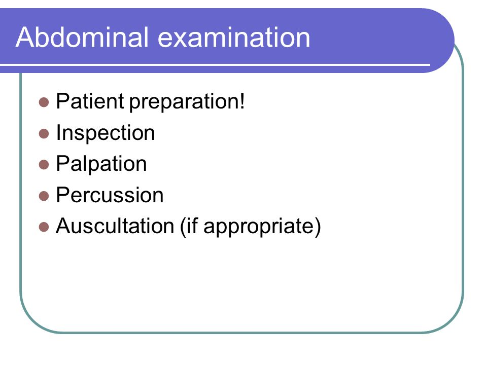 Abdominal examination Patient preparation! Inspection Palpation Percussion Auscultation (if appropriate)