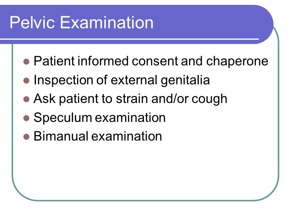 Pelvic Examination Patient informed consent and chaperone Inspection of external genitalia Ask patient to strain and/or cough Speculum examination Bim