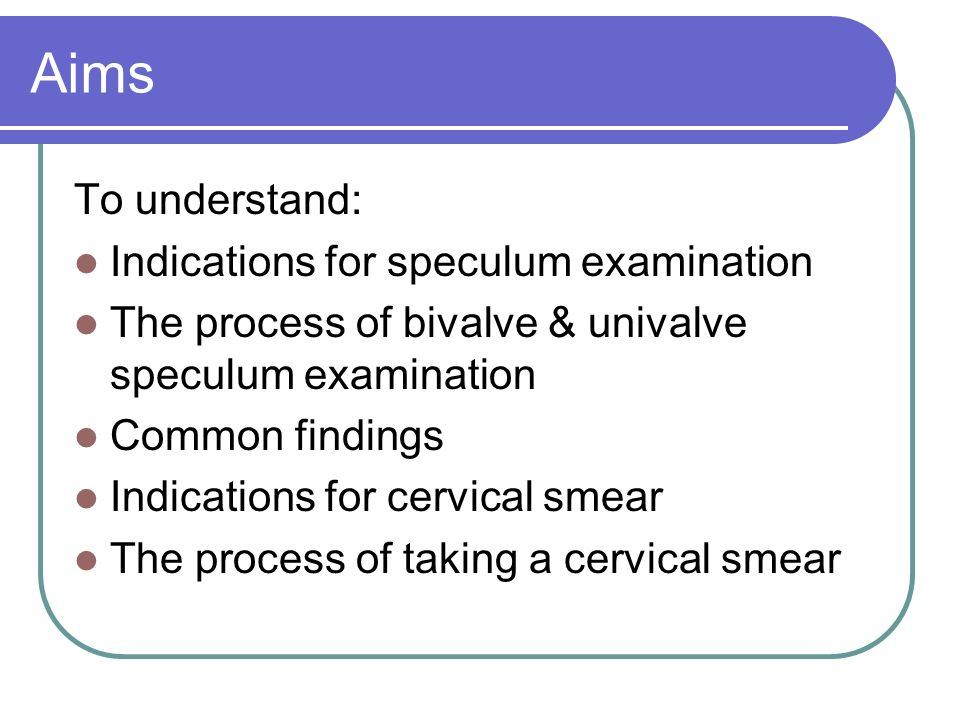 Aims To understand: Indications for speculum examination The process of bivalve & univalve speculum examination Common findings Indications for cervic