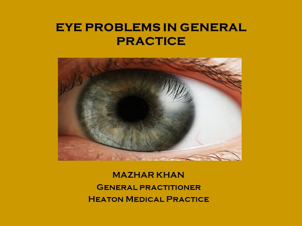 EYE PROBLEMS IN GENERAL PRACTICE MAZHAR KHAN General practitioner Heaton Medical Practice
