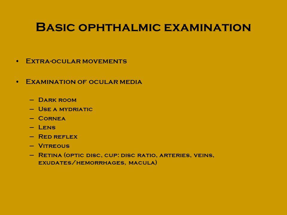 Basic ophthalmic examination Extra-ocular movements Examination of ocular media –Dark room –Use a mydriatic –Cornea –Lens –Red reflex –Vitreous –Retin