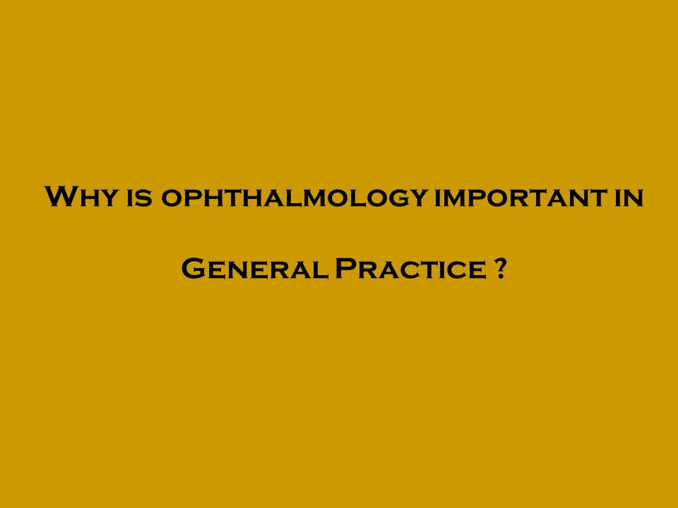 Why is ophthalmology important in General Practice ?