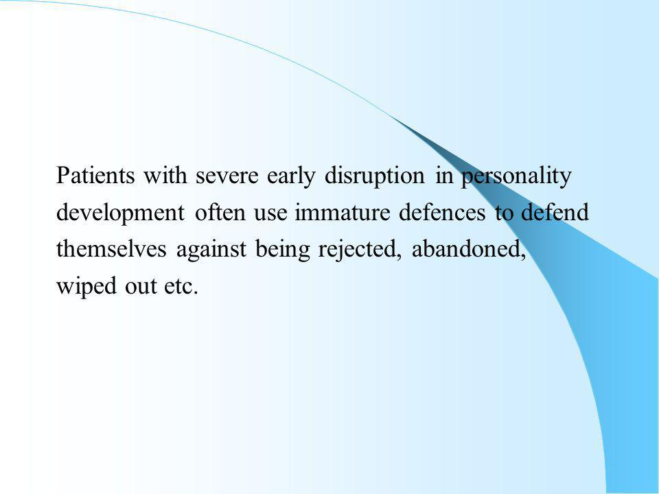 Patients with severe early disruption in personality development often use immature defences to defend themselves against being rejected, abandoned, wiped out etc.