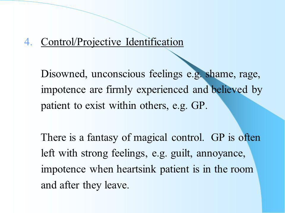 4. Control/Projective Identification Disowned, unconscious feelings e.g.