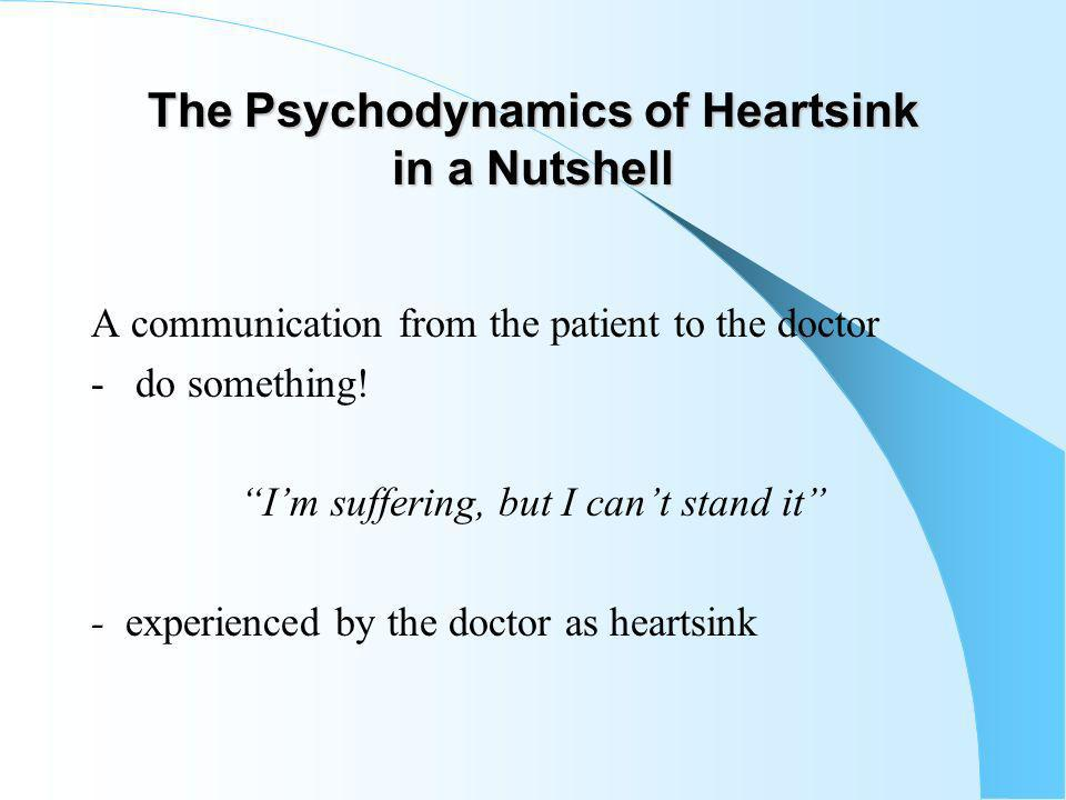 The Psychodynamics of Heartsink in a Nutshell A communication from the patient to the doctor - do something.