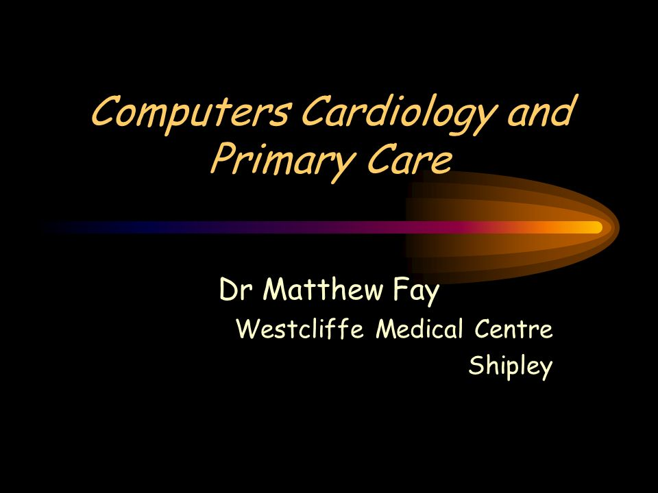 Computers Cardiology and Primary Care Dr Matthew Fay Westcliffe Medical Centre Shipley