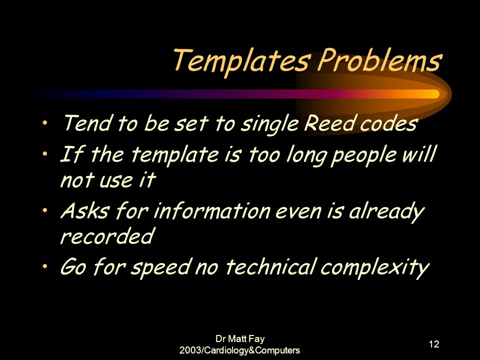 Dr Matt Fay 2003/Cardiology&Computers 12 Templates Problems Tend to be set to single Reed codes If the template is too long people will not use it Ask