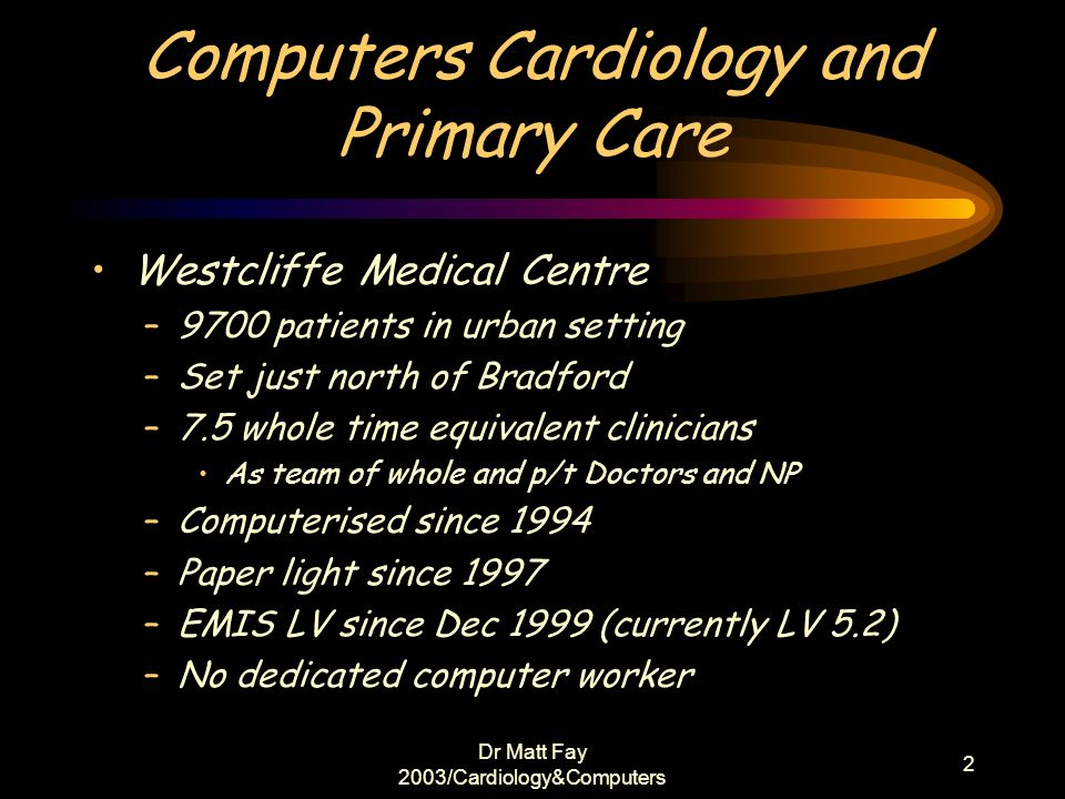 Dr Matt Fay 2003/Cardiology&Computers 3 Whats Next Computers in General Practice Emis Templates and Protocols Data extraction Moving towards integrated practice