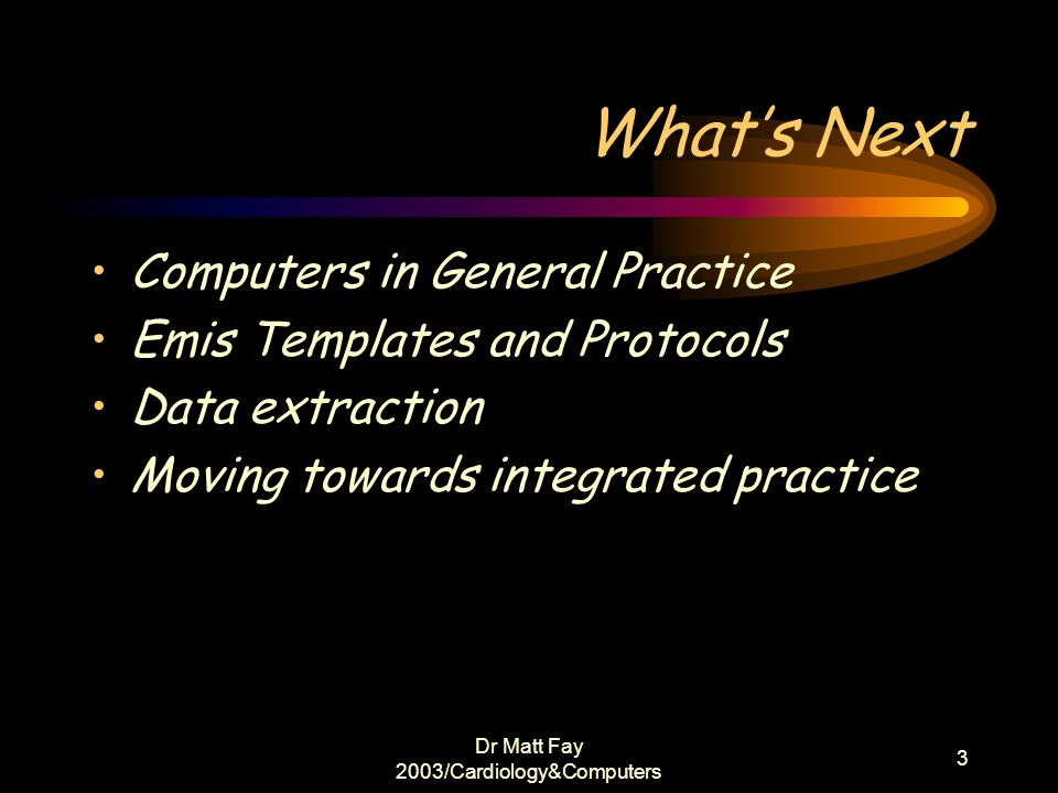 Dr Matt Fay 2003/Cardiology&Computers 3 Whats Next Computers in General Practice Emis Templates and Protocols Data extraction Moving towards integrate