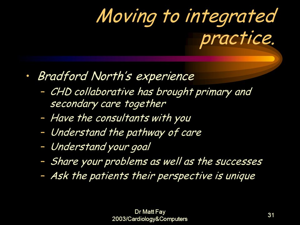Dr Matt Fay 2003/Cardiology&Computers 31 Moving to integrated practice. Bradford Norths experience –CHD collaborative has brought primary and secondar