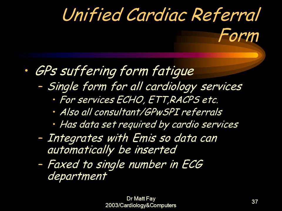 Dr Matt Fay 2003/Cardiology&Computers 37 Unified Cardiac Referral Form GPs suffering form fatigue –Single form for all cardiology services For service