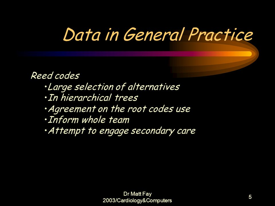 Dr Matt Fay 2003/Cardiology&Computers 5 Data in General Practice Reed codes Large selection of alternatives In hierarchical trees Agreement on the roo
