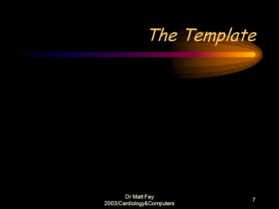 Dr Matt Fay 2003/Cardiology&Computers 7 The Template