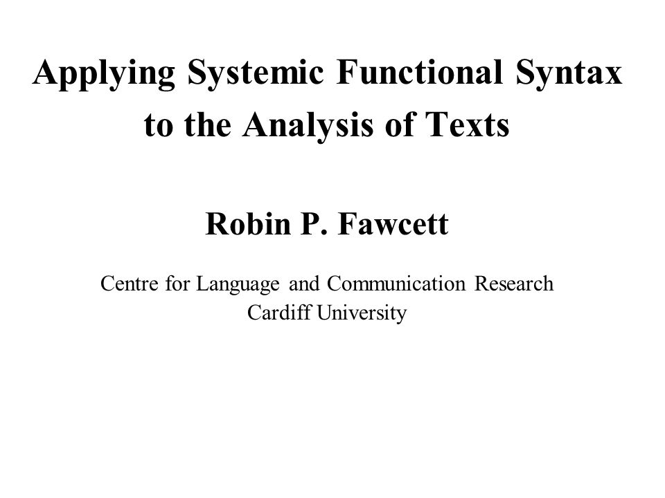 Applying Systemic Functional Syntax to the Analysis of Texts Robin P. Fawcett Centre for Language and Communication Research Cardiff University