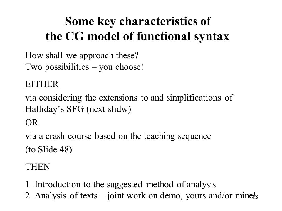 Some key characteristics of the CG model of functional syntax How shall we approach these? Two possibilities – you choose! EITHER via considering the