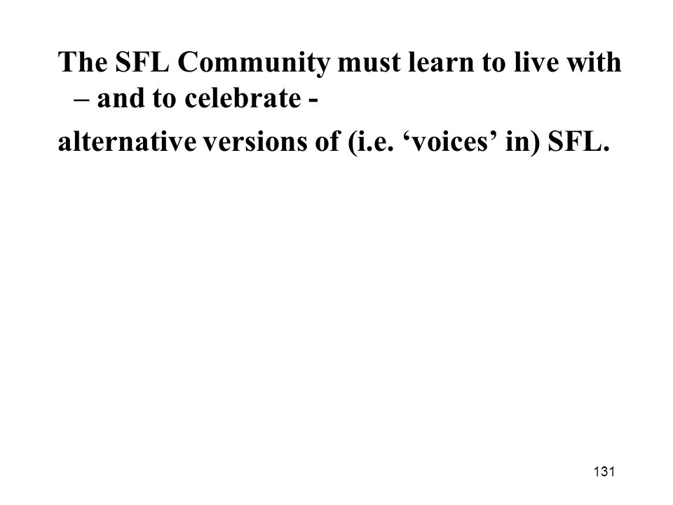 131 The SFL Community must learn to live with – and to celebrate - alternative versions of (i.e. voices in) SFL.
