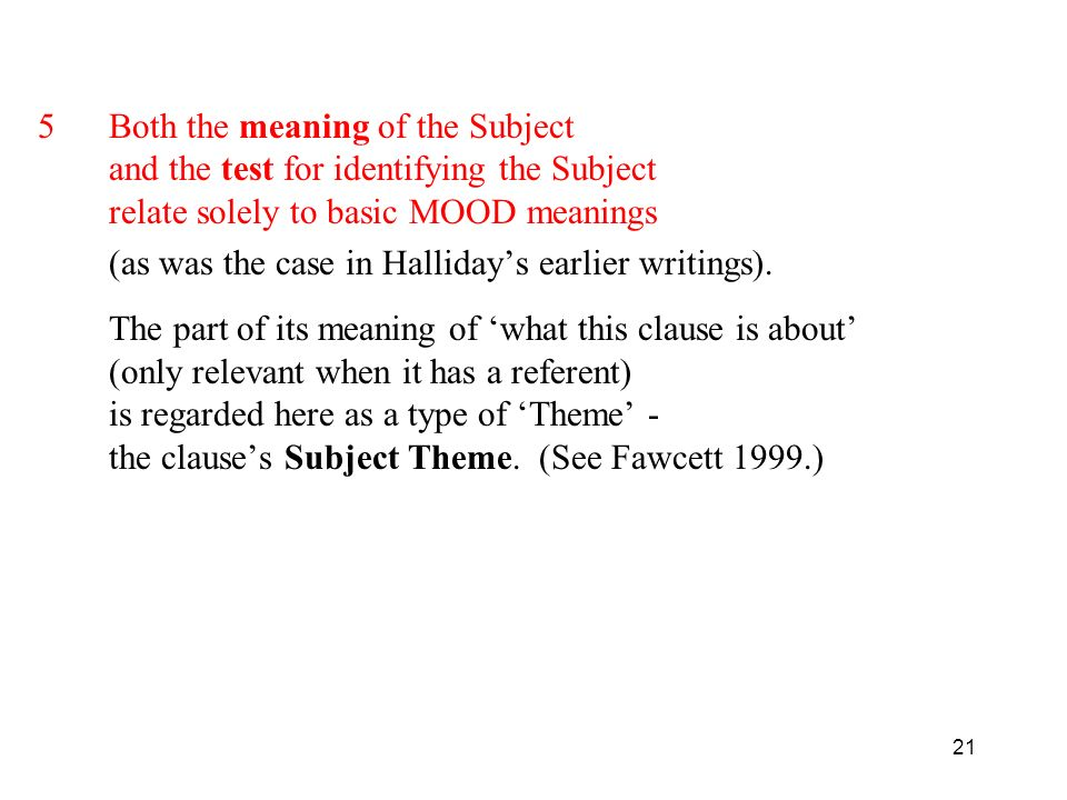 21 5Both the meaning of the Subject and the test for identifying the Subject relate solely to basic MOOD meanings (as was the case in Hallidays earlie