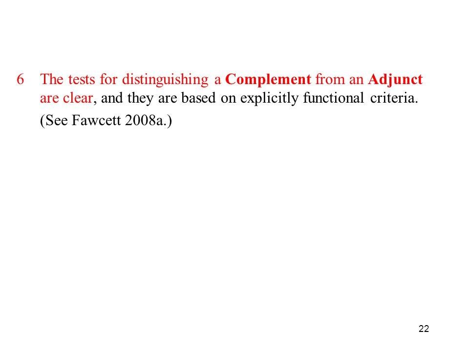 22 6The tests for distinguishing a Complement from an Adjunct are clear, and they are based on explicitly functional criteria.
