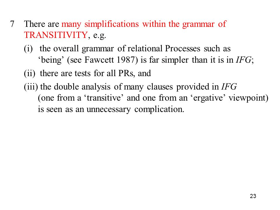 23 7There are many simplifications within the grammar of TRANSITIVITY, e.g. (i) the overall grammar of relational Processes such as being (see Fawcett
