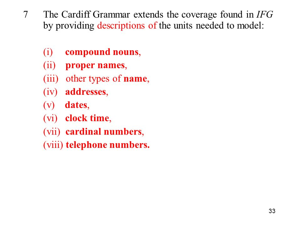33 7The Cardiff Grammar extends the coverage found in IFG by providing descriptions of the units needed to model: (i) compound nouns, (ii) proper names, (iii) other types of name, (iv) addresses, (v) dates, (vi) clock time, (vii) cardinal numbers, (viii) telephone numbers.