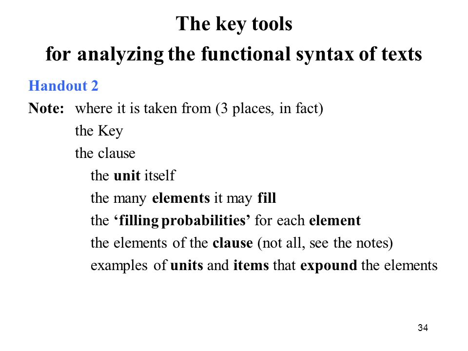 The key tools for analyzing the functional syntax of texts Handout 2 Note: where it is taken from (3 places, in fact) the Key the clause the unit itself the many elements it may fill the filling probabilities for each element the elements of the clause (not all, see the notes) examples of units and items that expound the elements 34