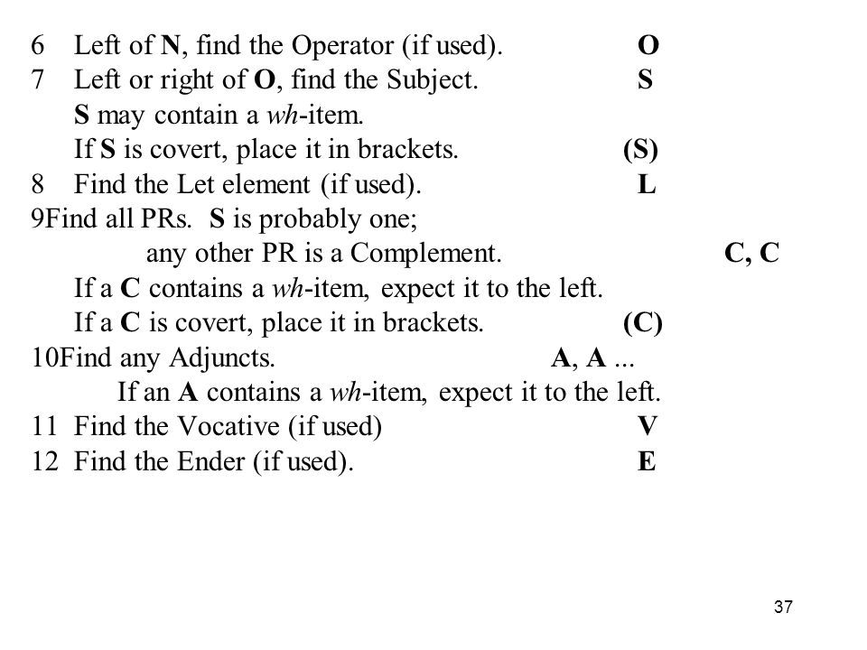 6 Left of N, find the Operator (if used).O 7 Left or right of O, find the Subject.S S may contain a wh-item.