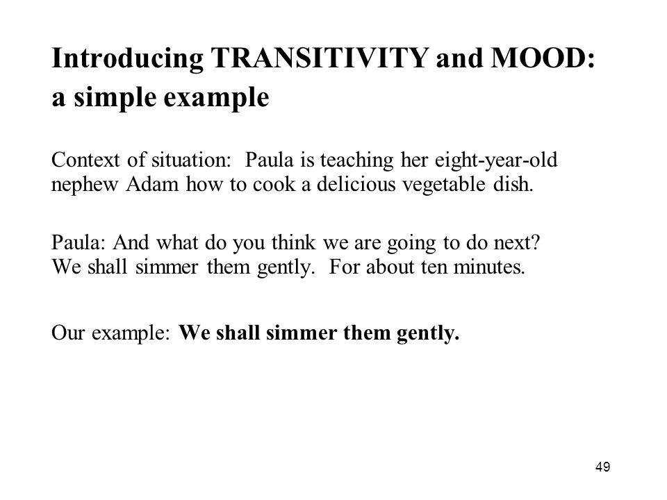 49 Introducing TRANSITIVITY and MOOD: a simple example Context of situation: Paula is teaching her eight-year-old nephew Adam how to cook a delicious