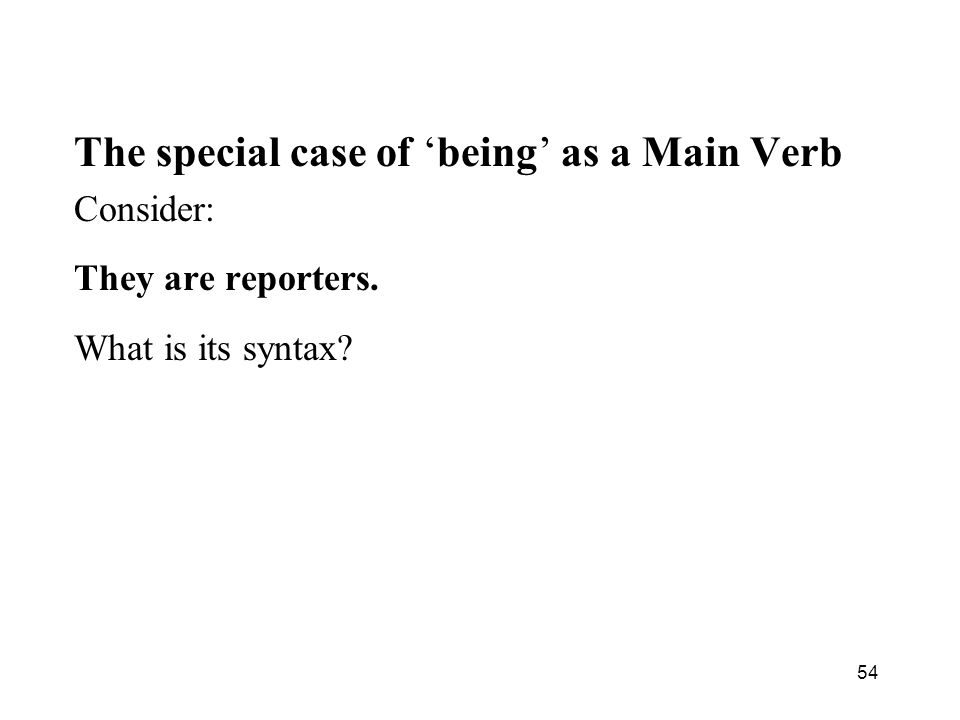 54 The special case of being as a Main Verb Consider: They are reporters. What is its syntax?