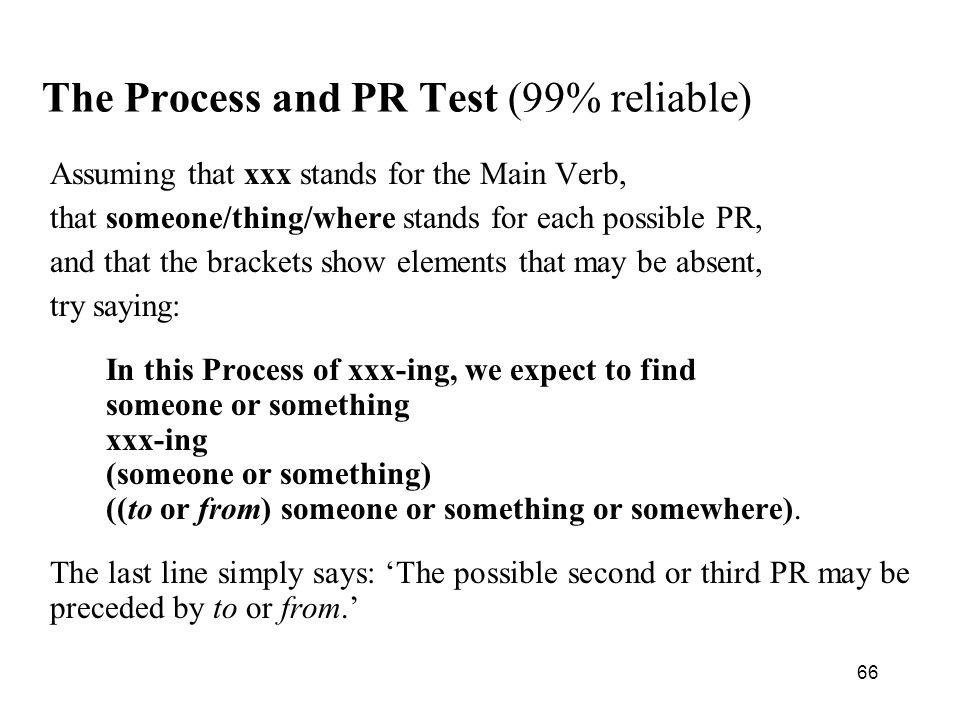 66 The Process and PR Test (99% reliable) Assuming that xxx stands for the Main Verb, that someone/thing/where stands for each possible PR, and that the brackets show elements that may be absent, try saying: In this Process of xxx-ing, we expect to find someone or something xxx-ing (someone or something) ((to or from) someone or something or somewhere).