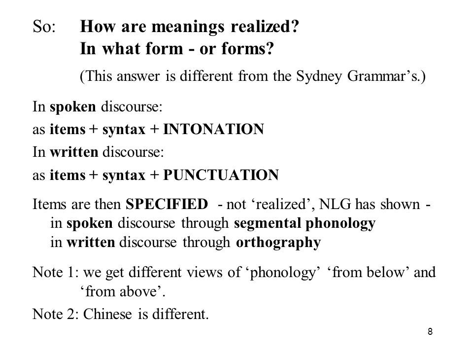 8 So: How are meanings realized? In what form - or forms? (This answer is different from the Sydney Grammars.) In spoken discourse: as items + syntax